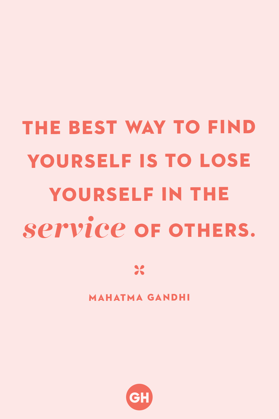 <p>The best way to find yourself is to lose yourself in the service of others.</p>