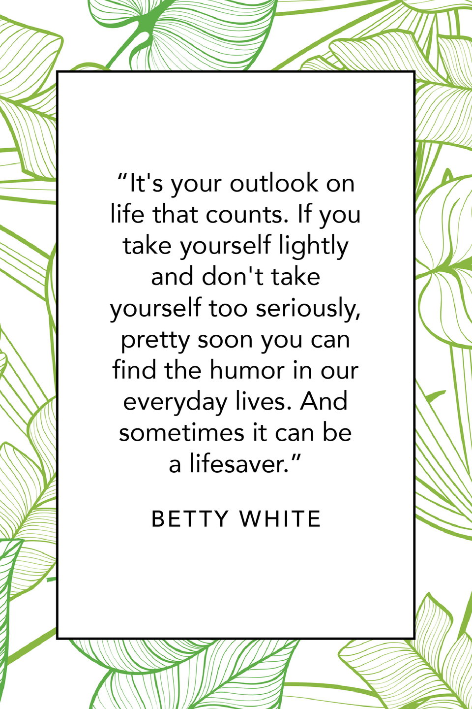"""<p>Betty White shared some advice on finding the humor in your life (even if you think you're not funny) in a 2011 interview with the <em><a href=""""https://www.chicagotribune.com/news/ct-xpm-2011-05-04-ct-live-0505-betty-white-interview-20110504-story.html"""" rel=""""nofollow noopener"""" target=""""_blank"""" data-ylk=""""slk:Chicago Tribune"""" class=""""link rapid-noclick-resp"""">Chicago Tribune</a></em>. She said, """"It's your outlook on life that counts. If you take yourself lightly and don't take yourself too seriously, pretty soon you can find the humor in our everyday lives. And sometimes it can be a lifesaver.""""</p>"""