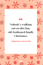 """<p>Nobody's walking out on this fun, old-fashioned family Christmas.</p><p><strong>RELATED:</strong> <a href=""""https://www.goodhousekeeping.com/holidays/christmas-ideas/g1233/christmas-quotes/"""" rel=""""nofollow noopener"""" target=""""_blank"""" data-ylk=""""slk:50 Festive Christmas Quotes That Will Get You in the Holiday Spirit"""" class=""""link rapid-noclick-resp"""">50 Festive Christmas Quotes That Will Get You in the Holiday Spirit</a></p>"""
