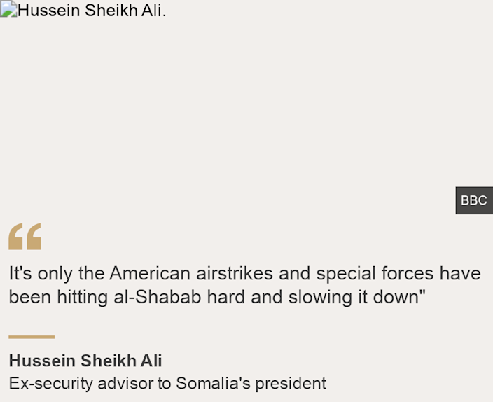 """""""It's only the American airstrikes and special forces have been hitting al-Shabab hard and slowing it down"""""""", Source: Hussein Sheikh Ali, Source description: Ex-security advisor to Somalia's president, Image: Hussein Sheikh Ali."""