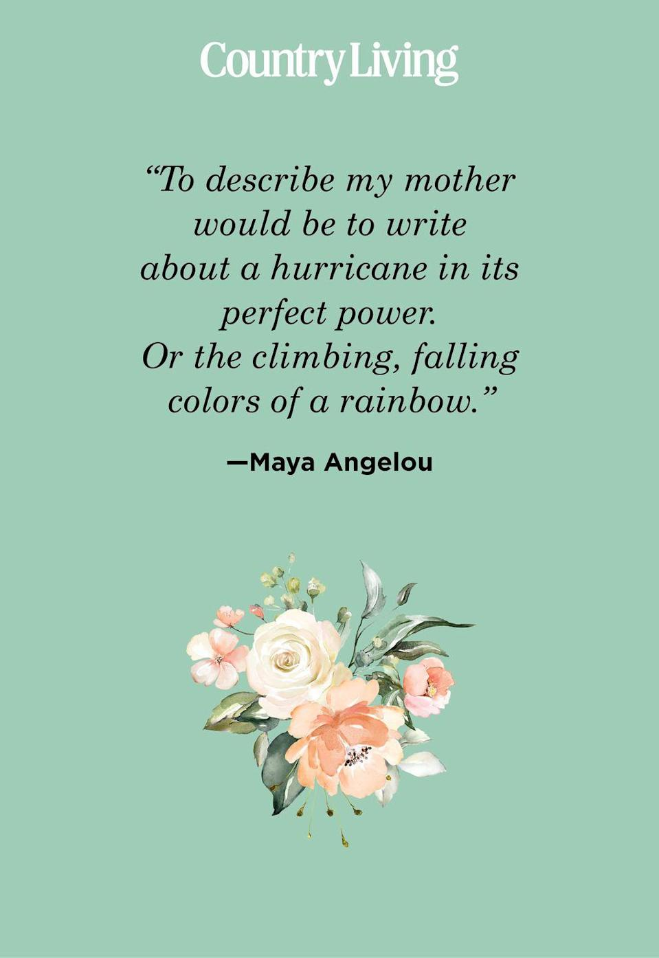 "<p>""To describe my mother would be to write about a hurricane in its perfect power. Or the climbing, falling colors of a rainbow."" </p>"
