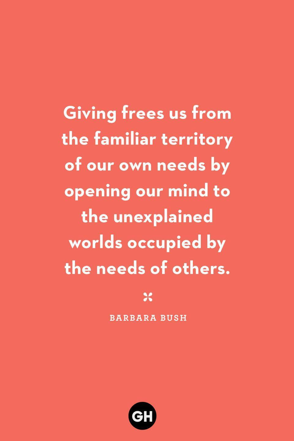 <p>Giving frees us from the familiar territory of our own needs by opening our mind to the unexplained worlds occupied by the needs of others.</p>