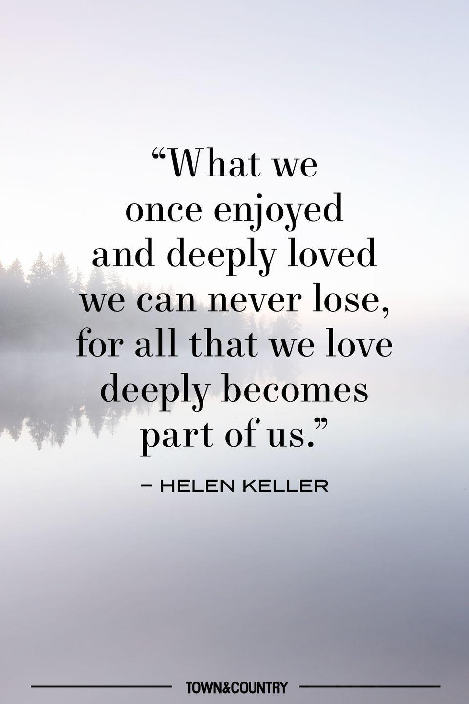 """<p>""""What we once enjoyed and deeply loved we can never lose, for all that we love deeply becomes part of us."""" </p><p>– Helen Keller </p>"""