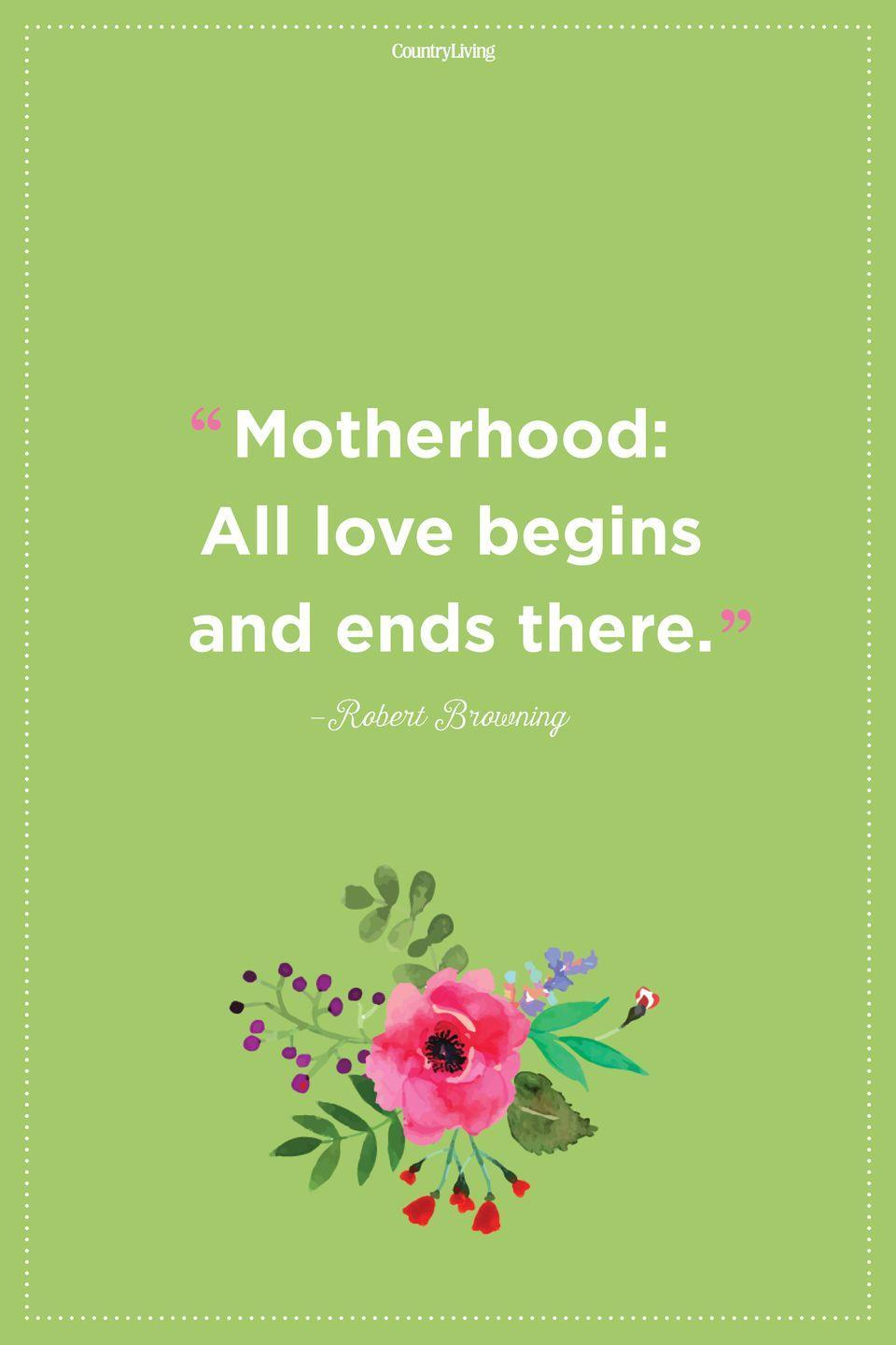 "<p>""Motherhood: All love begins and ends there.""</p>"