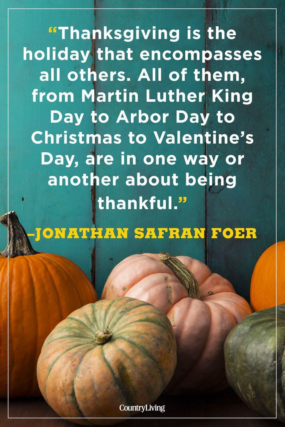 """<p>""""Thanksgiving is the holiday that encompasses all others. All of them, from Martin Luther King Day to Arbor Day to Christmas to Valentine's Day, are in one way or another about being thankful.""""</p><p><strong>RELATED: </strong><a href=""""https://www.countryliving.com/food-drinks/g637/thanksgiving-menus/"""" rel=""""nofollow noopener"""" target=""""_blank"""" data-ylk=""""slk:Easy-to-Make Complete Thanksgiving Menus"""" class=""""link rapid-noclick-resp"""">Easy-to-Make Complete Thanksgiving Menus</a></p>"""