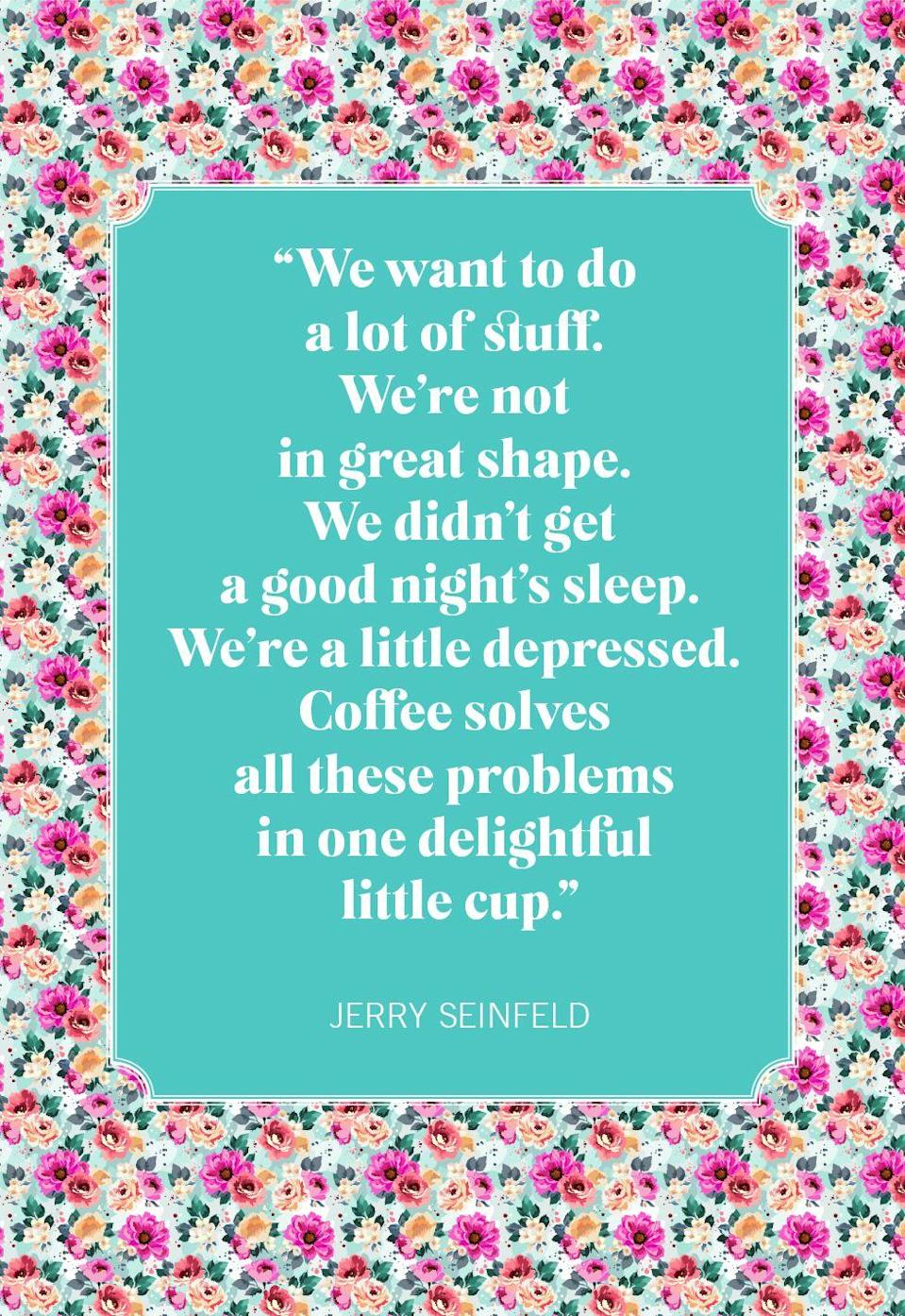 """<p>""""We want to do a lot of stuff. We're not in great shape. We didn't get a good night's sleep. We're a little depressed. Coffee solves all these problems in one delightful little cup.""""</p>"""