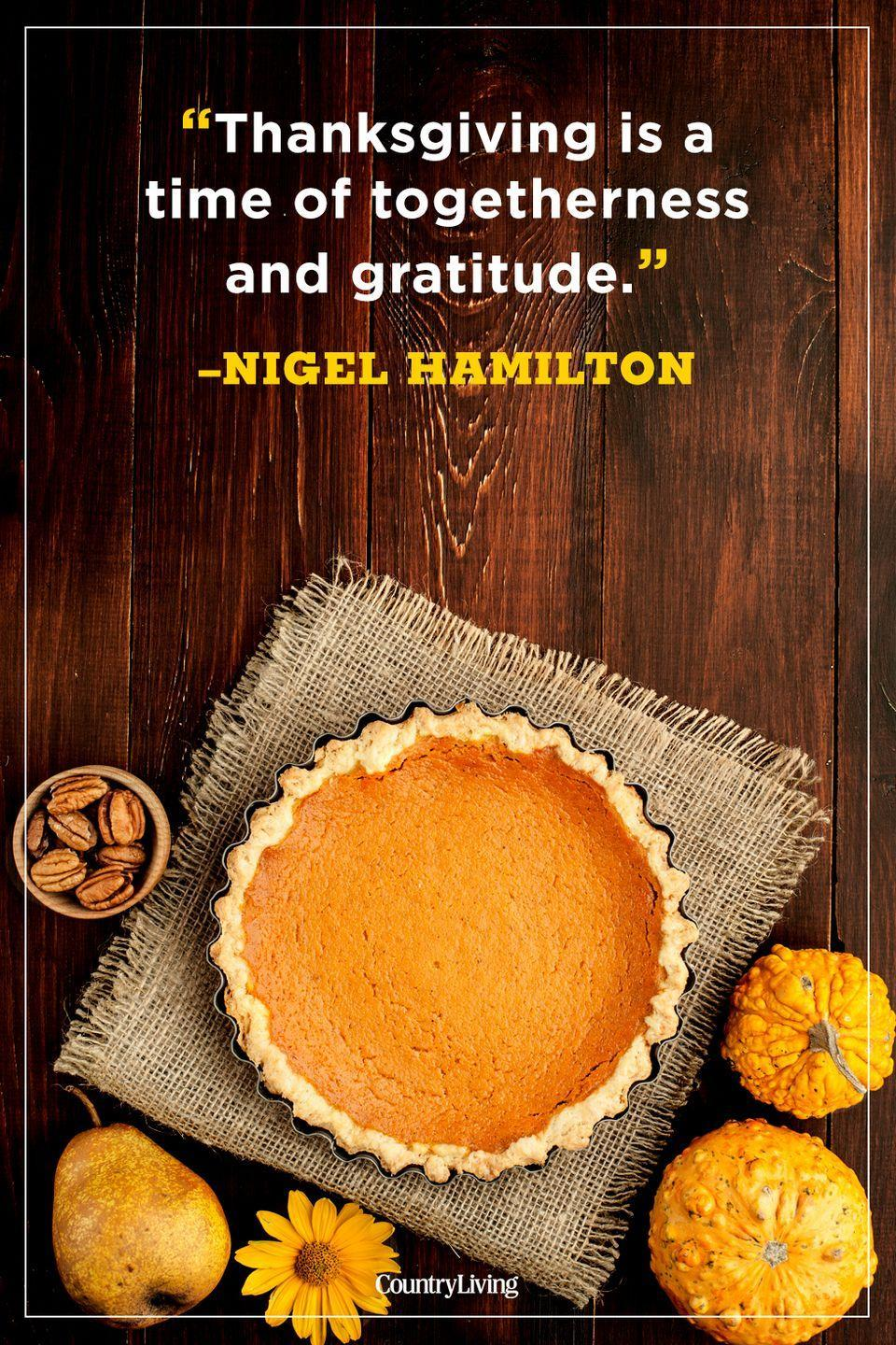 """<p>""""Thanksgiving is a time of togetherness and gratitude.""""</p><p><strong>RELATED: </strong><a href=""""https://www.countryliving.com/food-drinks/g974/pumpkin-pie-recipes/"""" rel=""""nofollow noopener"""" target=""""_blank"""" data-ylk=""""slk:Sinfully Sweet Thanksgiving Pumpkin Pie Recipes"""" class=""""link rapid-noclick-resp"""">Sinfully Sweet Thanksgiving Pumpkin Pie Recipes</a><br></p>"""
