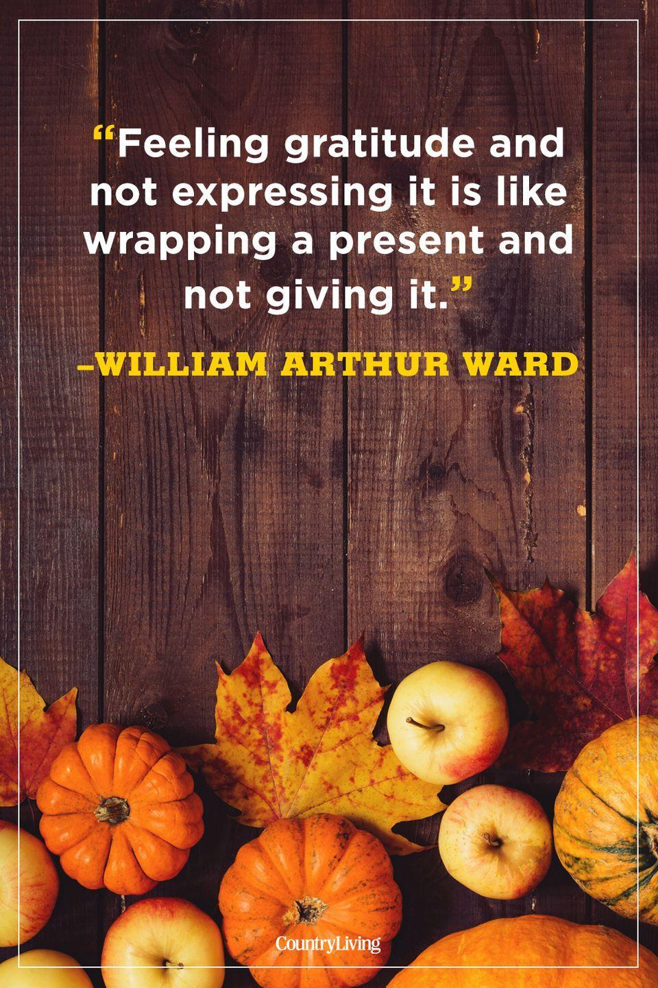 """<p>""""Feeling gratitude and not expressing it is like wrapping a present and not giving it.""""</p><p><strong>RELATED: </strong><a href=""""https://www.countryliving.com/entertaining/g634/thanksgiving-table-settings-1108/"""" rel=""""nofollow noopener"""" target=""""_blank"""" data-ylk=""""slk:Elegant and Easy Thanksgiving Table Settings"""" class=""""link rapid-noclick-resp"""">Elegant and Easy Thanksgiving Table Settings</a></p>"""