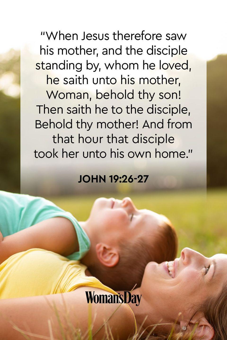 "<p>""When Jesus therefore saw his mother, and the disciple standing by, whom he loved, he saith unto his mother, Woman, behold thy son! Then saith he to the disciple, Behold thy mother! And from that hour that disciple took her unto his own home.""</p><p><strong>The Good News:</strong>Jesus' unwavering love for His mother, Mary, set the standard for how children should honor their own mothers. </p>"