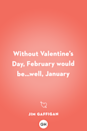 <p>Without Valentine's Day, February would be … well, January.</p>