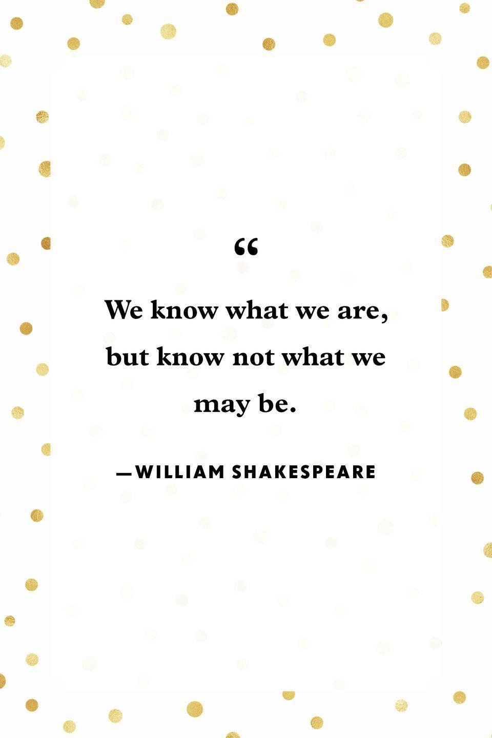 """<p>""""We know what we are, but know not what we may be.""""</p>"""