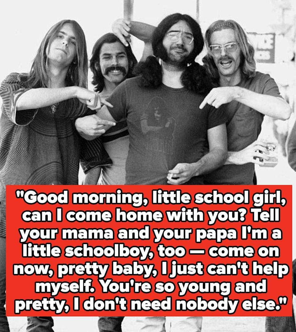 """Grateful Dead lyrics: """"""""Good morning, little school girl, can I come home with you? Tell your mama and your papa I'm a little schoolboy, too — come on now, pretty baby, I just can't help myself. You're so young and pretty, I don't need nobody else"""""""