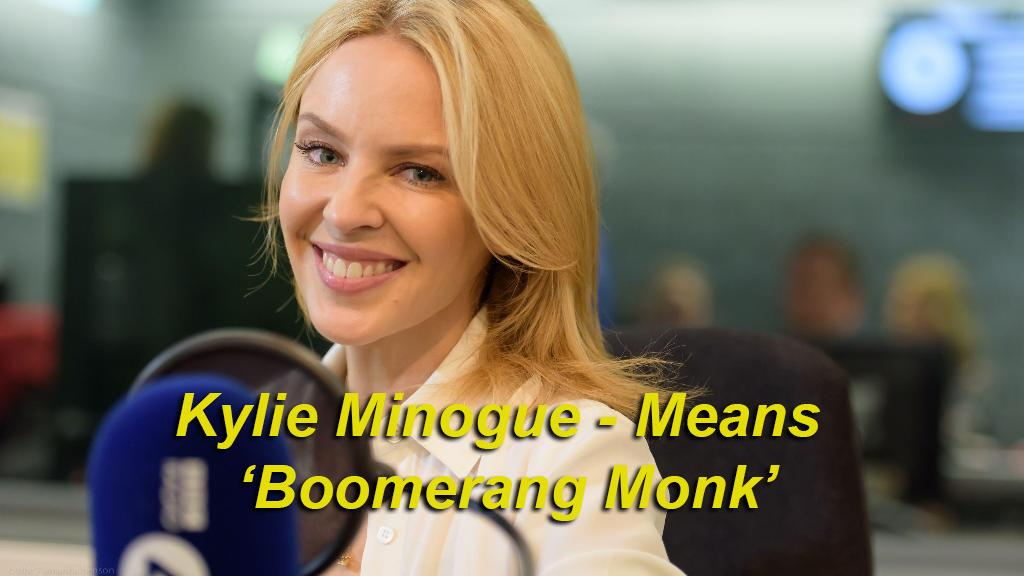 Kylie Minogue means 'Boomerang Monk' - Kylie, from the aboriginal for 'boomerang', and Minogue, from the Gaelic meaning 'the descendant of Muineog' or 'monk'.