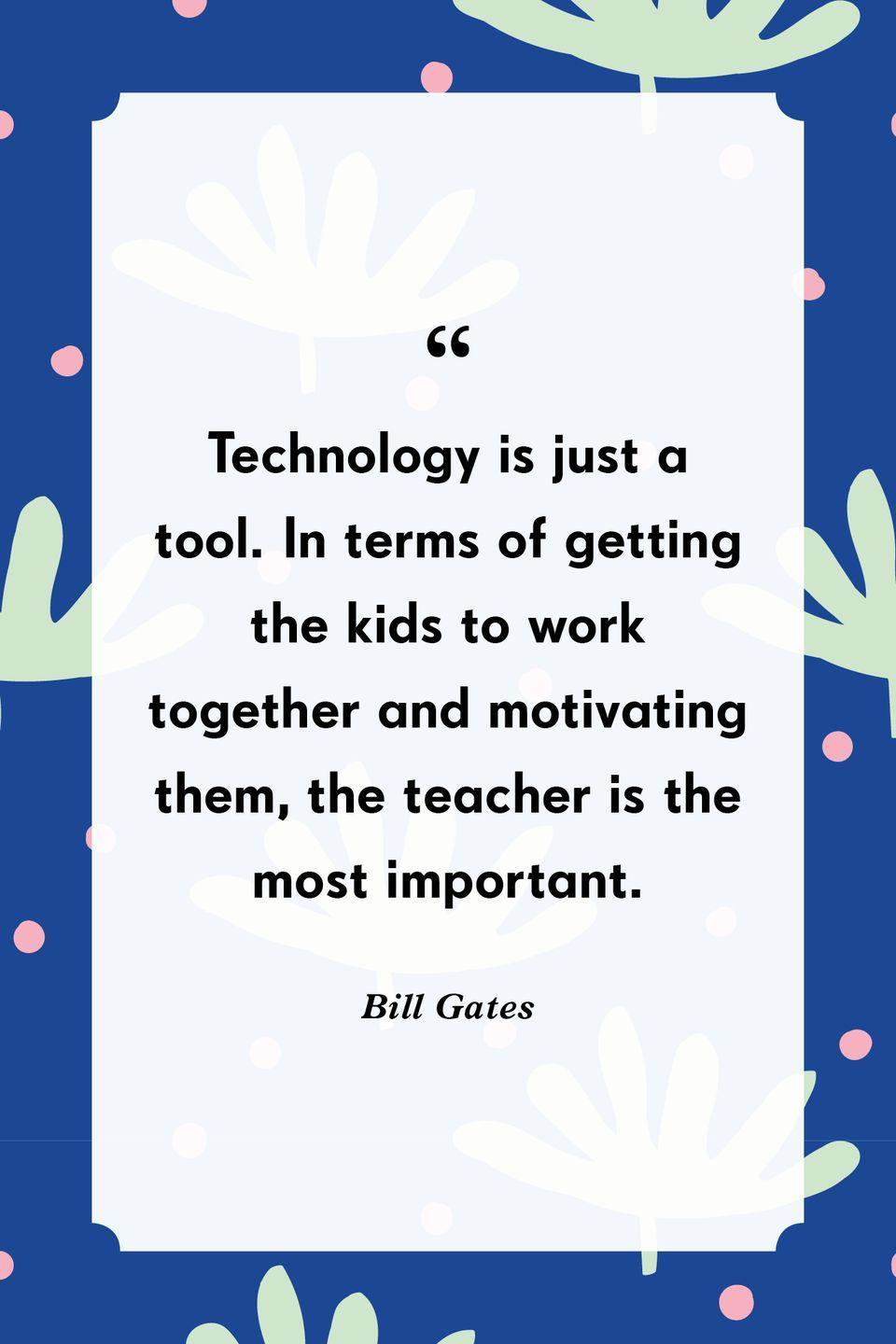 """<p>""""Technology is just a tool. In terms of getting the kids to work together and motivating them, the teacher is the most important.""""</p>"""