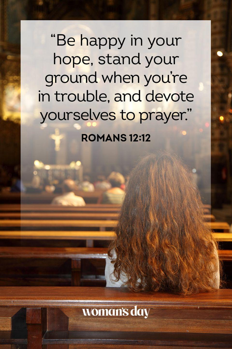 """<p>""""Be happy in your hope, stand your ground when you're in trouble, and devote yourselves to prayer."""" — Romans 12:12</p><p><strong>The Good News: </strong>These are the three keys to living a happy life. Enjoy when things are good, know that we can make it through the rough patches, and turn to God whenever we may need him.</p>"""