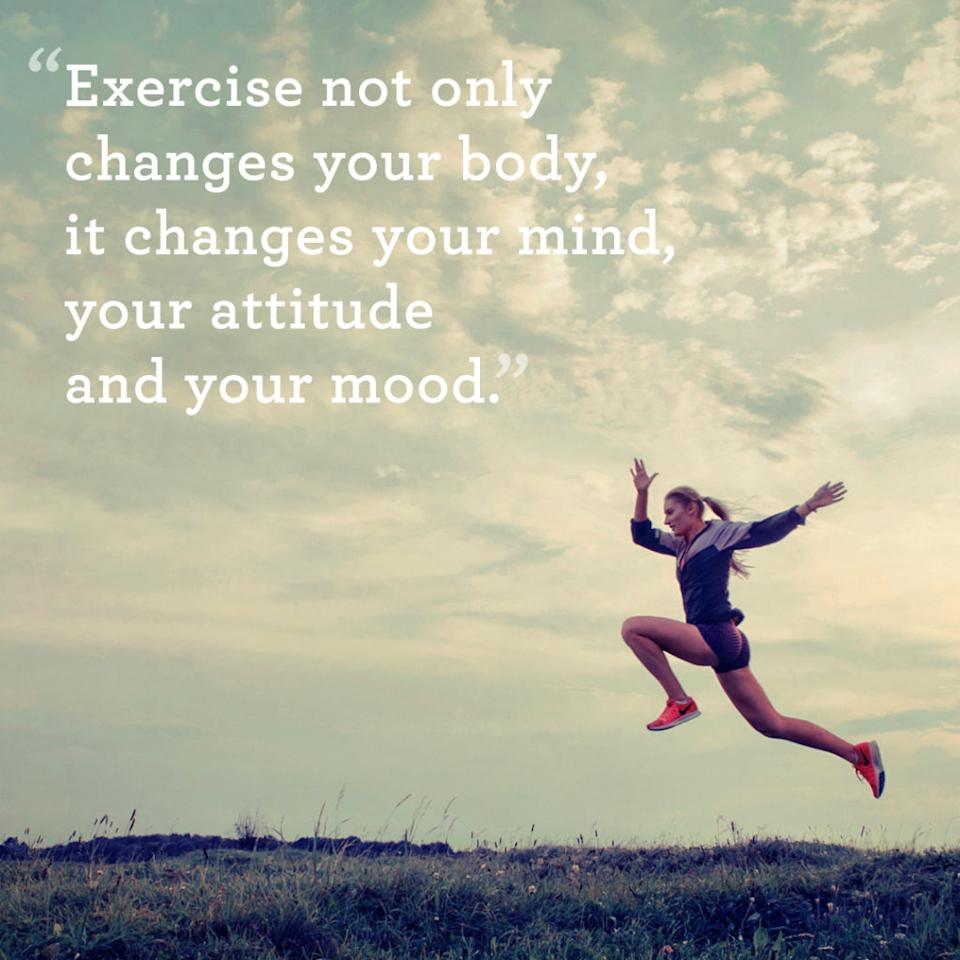 """<p>""""Exercise not only changes your body, it changes your mind, your attitude and your mood.""""</p>"""