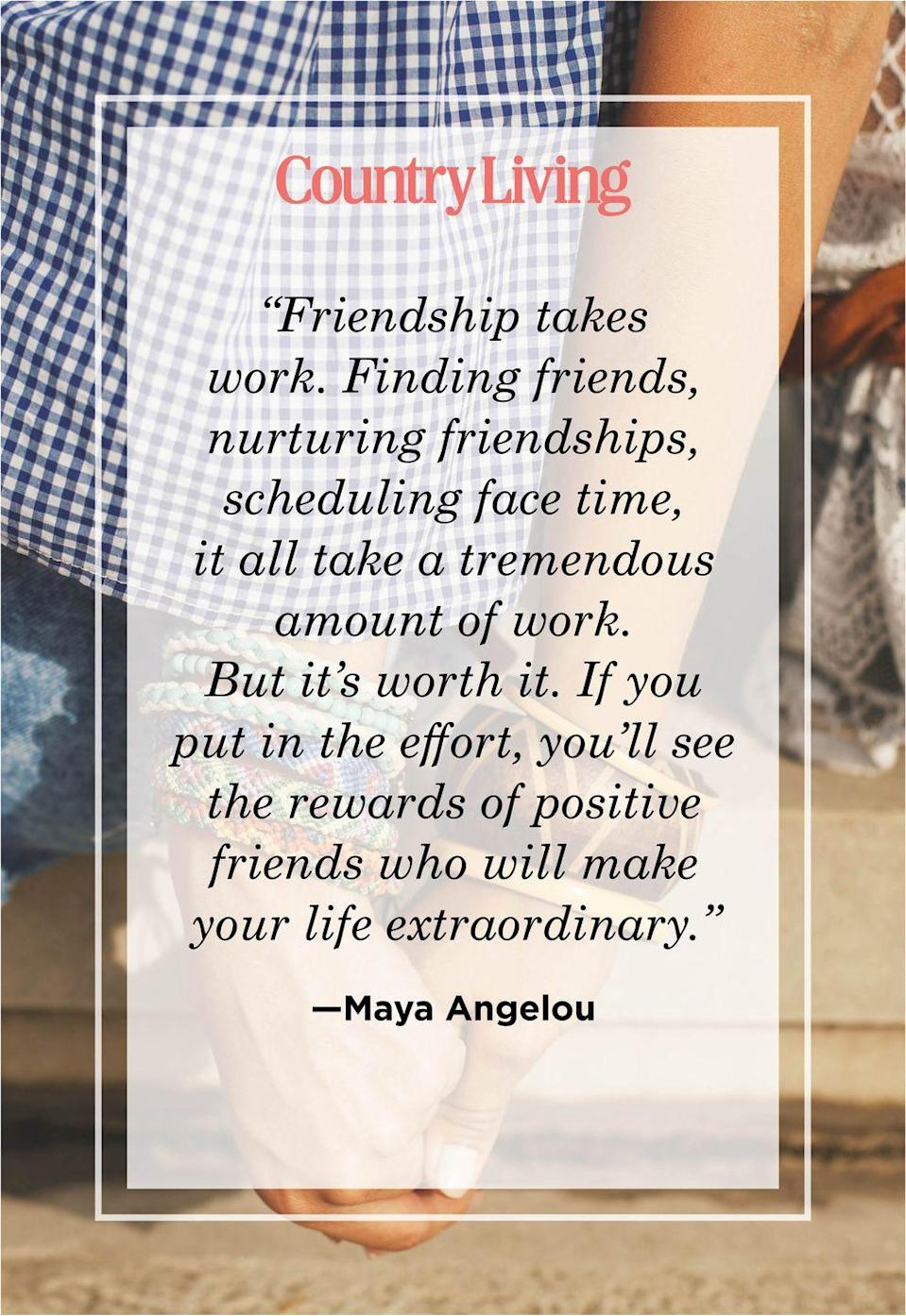 "<p>""Friendship takes work. Finding friends, nurturing friendships, scheduling face time, it all take a tremendous amount of work. But it's worth it. If you put in the effort, you'll see the rewards of positive friends who will make your life extraordinary.""</p>"