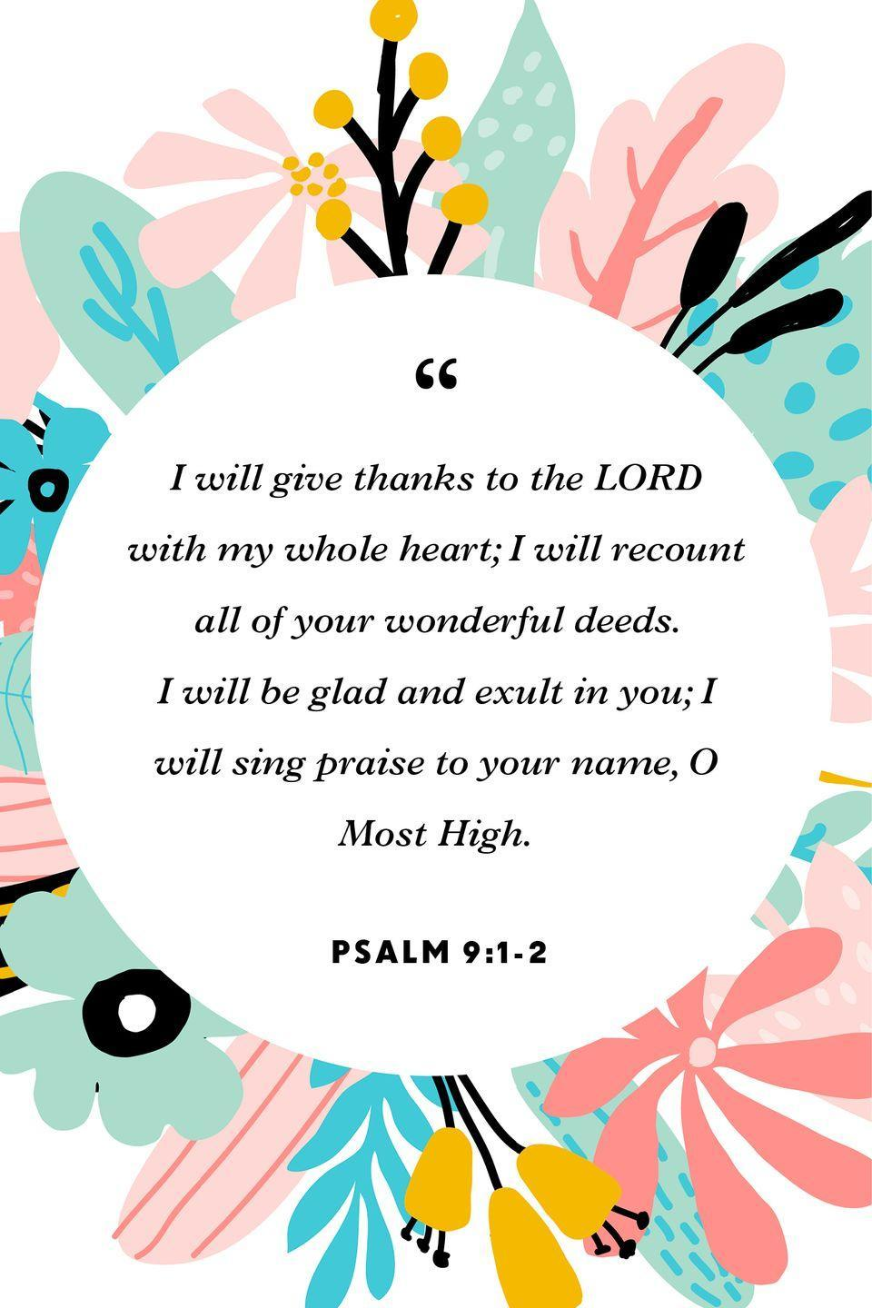 """<p>""""I will give thanks to the LORD with my whole heart; I will recount all of your wonderful deeds. I will be glad and exult in you; I will sing praise to your name, O Most High.""""</p>"""