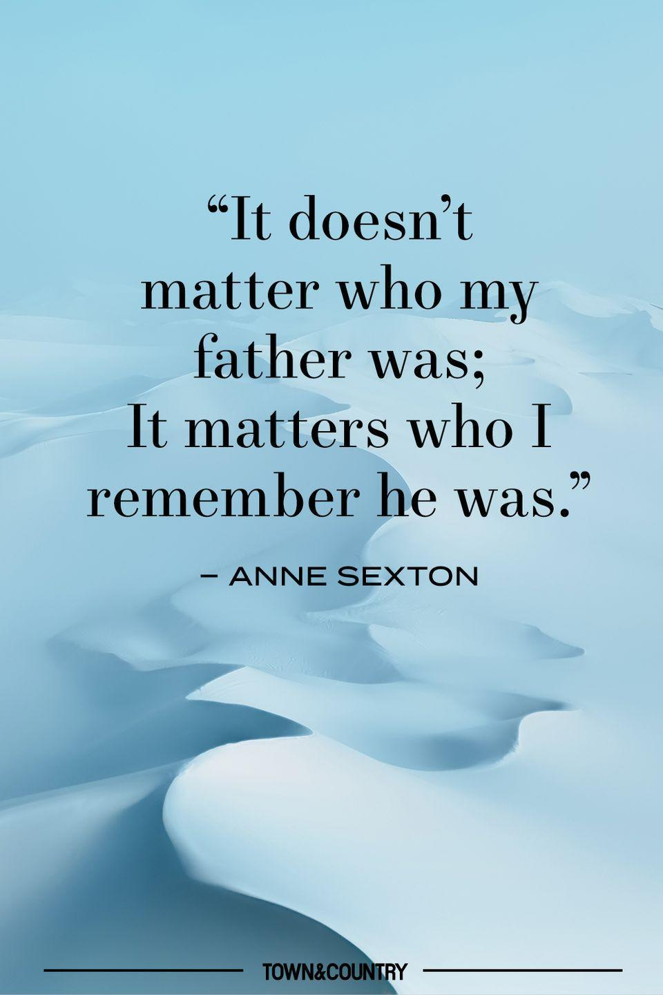 """<p>""""It doesn't matter who my father was; It matters who I remember he was.""""</p><p>– Anne Sexton </p>"""