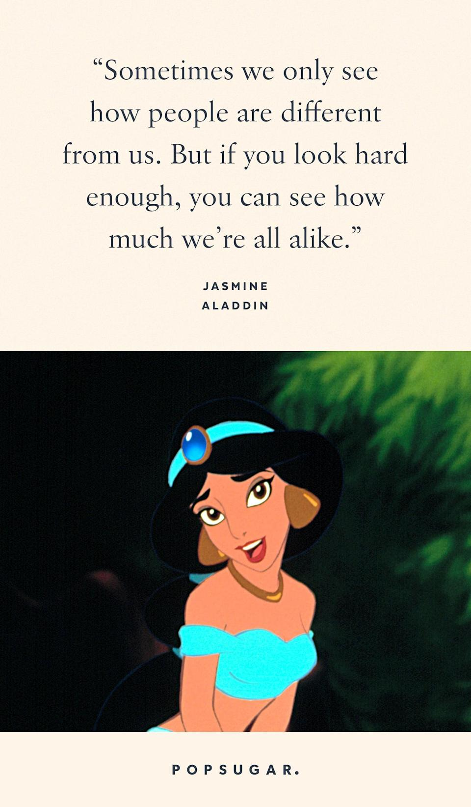 "<p>""Sometimes we only see how people are different from us. But if you look hard enough, you can see how much we're all alike."" - Jasmine, <b>Aladdin</b></p>"