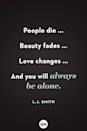 <p>People die ...</p><p>Beauty fades ...</p><p>Love changes ...</p><p>And you will always be alone.</p>