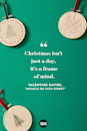 <p>Christmas isn't just a day, it's a frame of mind. </p>