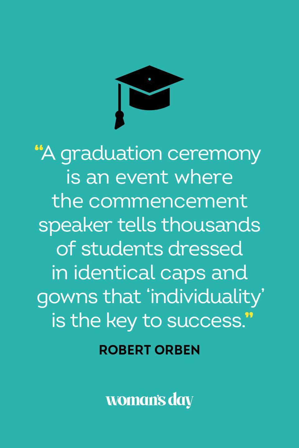 """<p>""""A graduation ceremony is an event where the commencement speaker tells thousands of students dressed in identical caps and gowns that 'individuality' is the key to success.""""</p>"""