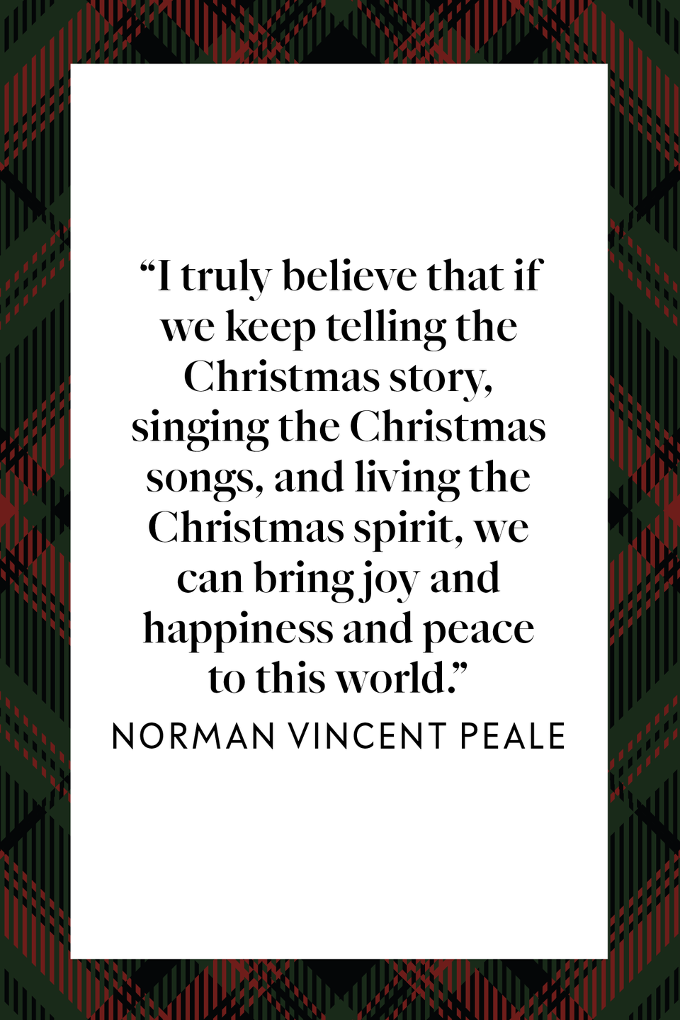 "<p>Known for helping to popularize the concept of positive thinking, author and minister Norman Vincent Peale said, ""I truly believe that if we keep telling the Christmas story, singing the Christmas songs, and living the Christmas spirit, we can bring joy and happiness and peace to this world"" in a <a href=""https://www.amazon.com/Norman-Vincent-Peale-Words-Inspired/dp/0884861007?tag=syn-yahoo-20&ascsubtag=%5Bartid%7C10072.g.34536312%5Bsrc%7Cyahoo-us"" rel=""nofollow noopener"" target=""_blank"" data-ylk=""slk:collection of his readings"" class=""link rapid-noclick-resp"">collection of his readings</a>.<br></p>"