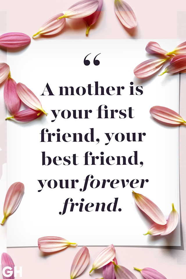 <p>A mother is your first friend, your best friend, your forever friend.</p>