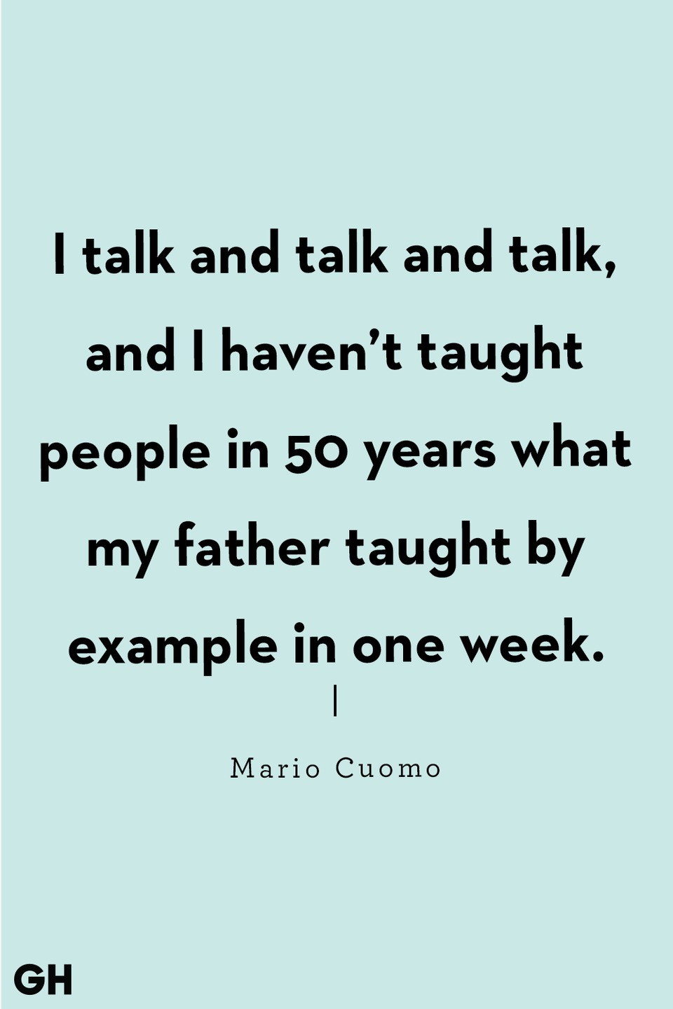 <p>I talk and talk and talk, and I haven't taught people in 50 years what my father taught by example in one week.</p>