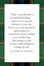 "<p><a href=""https://www.oprahmag.com/entertainment/books/a32439043/elizabeth-gilbert-courage-visionary/"" rel=""nofollow noopener"" target=""_blank"" data-ylk=""slk:Eat, Pray, Love author Elizabeth Gilbert"" class=""link rapid-noclick-resp""><em>Eat, Pray, Love</em> author Elizabeth Gilbert</a> shared a <a href=""https://www.facebook.com/GilbertLiz/posts/merry-christmas-everyone-heres-a-real-throwback-holiday-photo-me-my-mom-my-dad-o/1655316047883837/"" rel=""nofollow noopener"" target=""_blank"" data-ylk=""slk:Christmas message on Facebook in 2017"" class=""link rapid-noclick-resp"">Christmas message on Facebook in 2017</a>: ""May you all have a beautiful holiday—wherever you are, whoever you are, however you spend it, and whatever emotions arise within you on this day. Blessings to the beasts and children within us all.""<br></p>"