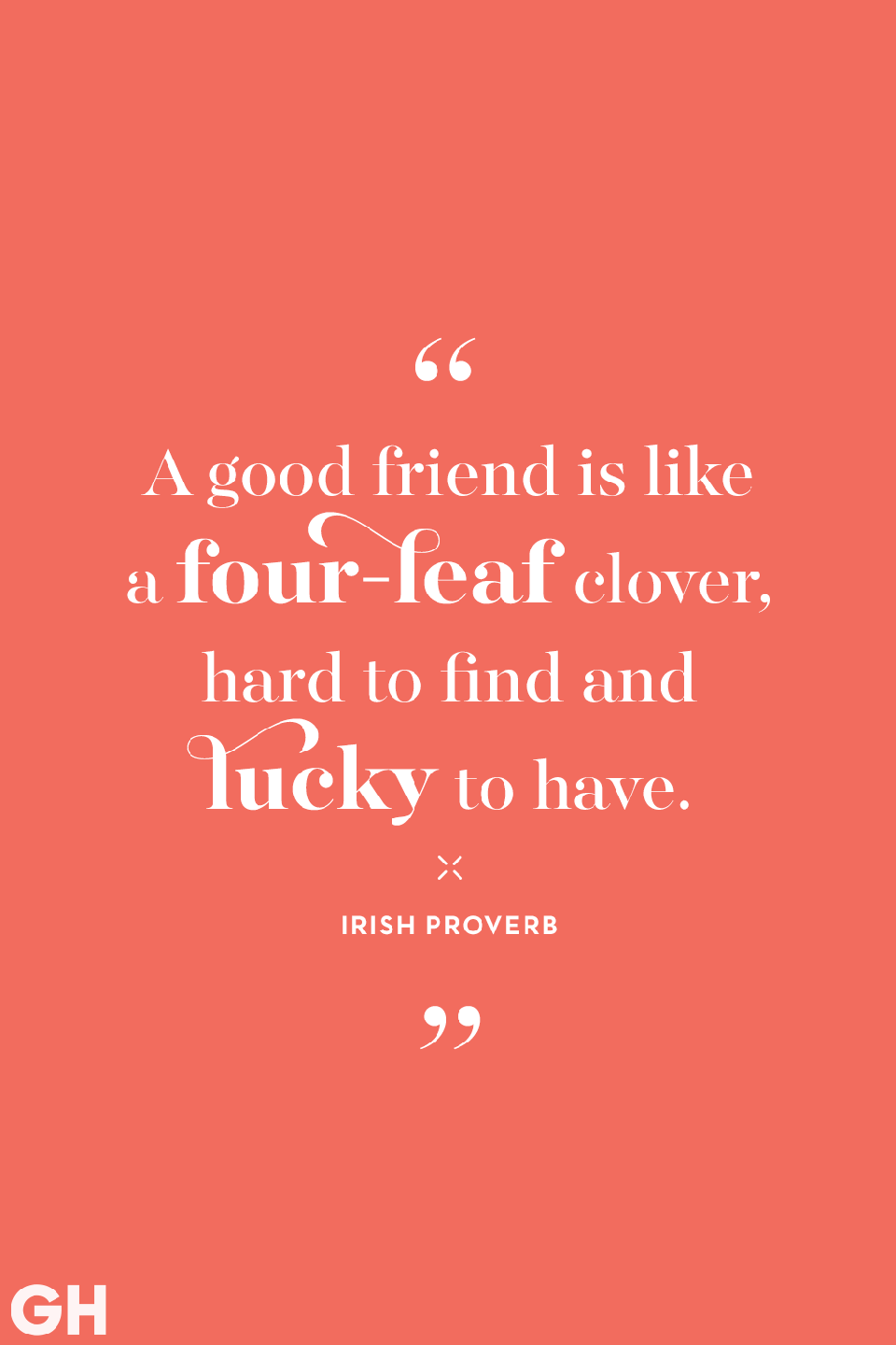 <p>A good friend is like a four-leaf clover, hard to find and lucky to have. </p>