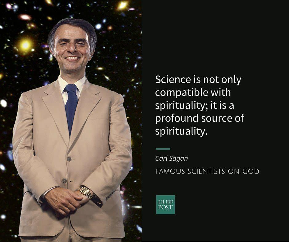 "Astronomer&nbsp;<a href=""http://www.biography.com/people/carl-sagan-9469191#synopsis"" rel=""nofollow noopener"" target=""_blank"" data-ylk=""slk:Carl Sagan"" class=""link rapid-noclick-resp"">Carl Sagan</a>&nbsp;is best known for hosting the TV series ""Cosmos."" He <a href=""https://www.washingtonpost.com/news/achenblog/wp/2014/07/10/carl-sagan-denied-being-an-atheist-so-what-did-he-believe-part-1/"" rel=""nofollow noopener"" target=""_blank"" data-ylk=""slk:rejected"" class=""link rapid-noclick-resp"">rejected</a> the label of ""atheist"" because he was open to the possibility that science would perhaps one day find compelling&nbsp;evidence to prove God. Nevertheless, he thought that the likelihood of that happening was very small. Instead, Sagan talked about ""<a href=""https://www.brainpickings.org/2013/06/12/carl-sagan-on-science-and-spirituality/"" rel=""nofollow noopener"" target=""_blank"" data-ylk=""slk:spirituality"" class=""link rapid-noclick-resp"">spirituality</a>"" as something that happens within the realm of material world, when humans encounter nature and are filled with awe.<br><br>In his book,&nbsp;<a href=""http://www.amazon.com/exec/obidos/ASIN/0345409469/braipick-20"" rel=""nofollow noopener"" target=""_blank"" data-ylk=""slk:The Demon-Haunted World: Science as a Candle in the Dark,"" class=""link rapid-noclick-resp""><i>The Demon-Haunted World: Science as a Candle in the Dark</i>,</a>&nbsp;Sagan <a href=""https://www.brainpickings.org/2013/06/12/carl-sagan-on-science-and-spirituality/"" rel=""nofollow noopener"" target=""_blank"" data-ylk=""slk:writes"" class=""link rapid-noclick-resp"">writes</a>:<br><br><i>""Science is not only compatible with spirituality; it is a profound source of spirituality. When we recognize our place in an immensity of light years and in the passage of ages, when we grasp the intricacy, beauty and subtlety of life, then that soaring feeling, that sense of elation and humility combined, is surely spiritual.""</i>"