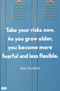 <p>Take your risks now. As you grow older, you become more fearful and less flexible.</p>