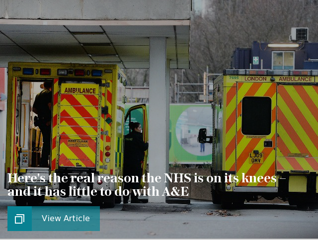 Here's the real reason the NHS is on its knees – and it has little to do with A&E