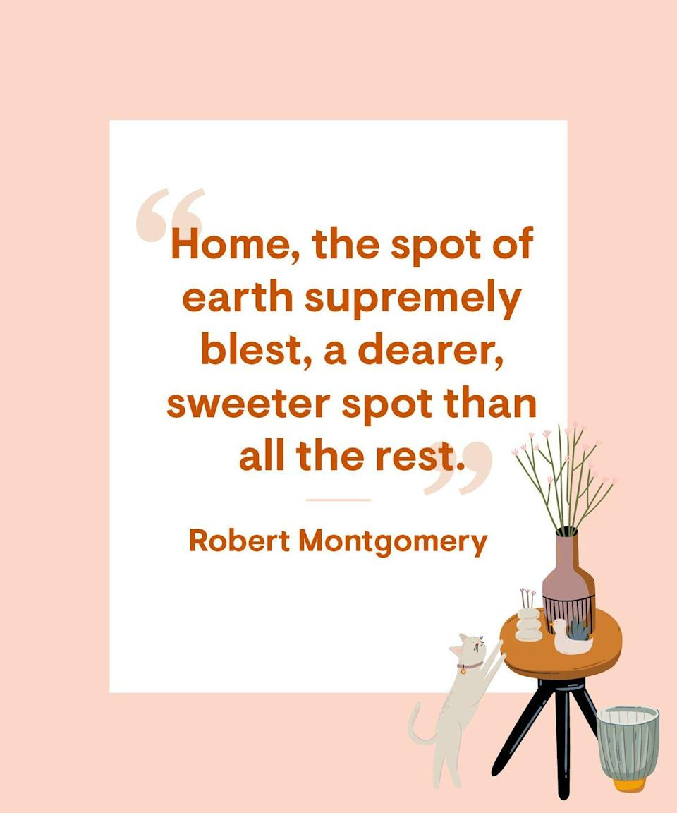 <p>Home, the spot of earth supremely blest, A dearer, sweeter spot than all the rest.</p>