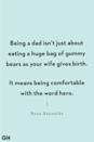<p>Being a dad isn't just about eating a huge bag of gummy bears as your wife gives birth. It means being comfortable with the word hero.</p>