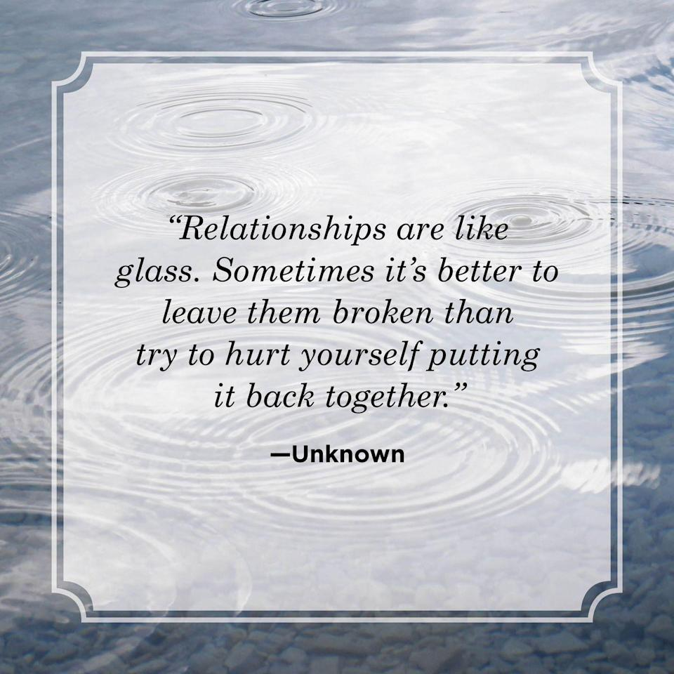 """<p>""""Relationships are like glass. Sometimes it's better to leave them broken than try to hurt yourself putting it back together.""""</p>"""