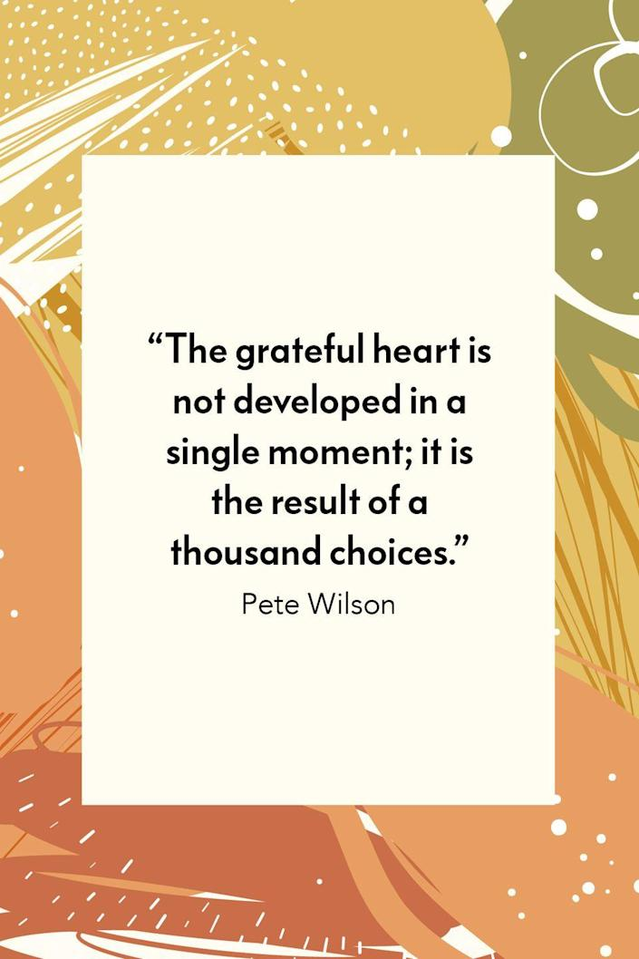 """<p>""""The grateful heart is not developed in a single moment; it is the result of a thousand choices,"""" Pete Wilson, who is a pastor at a Nashville, Tennessee church, wrote in his book <em><a href=""""https://www.amazon.com/Let-Hope-Choices-Change-Forever-ebook/dp/B00C5QA2F0?tag=syn-yahoo-20&ascsubtag=%5Bartid%7C10072.g.28721147%5Bsrc%7Cyahoo-us"""" rel=""""nofollow noopener"""" target=""""_blank"""" data-ylk=""""slk:Let Hope in: 4 Choices That Will Change Your Life Forever."""" class=""""link rapid-noclick-resp"""">Let Hope in: 4 Choices That Will Change Your Life Forever.</a></em></p>"""