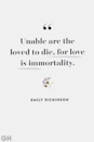 <p>Unable are the loved to die, for love is immortality. </p>
