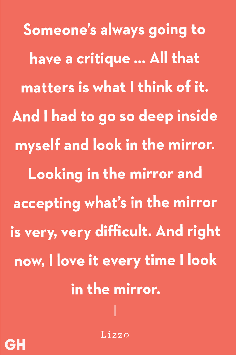"<p>""Someone's always going to have a critique … All that matters is what I think of it. And I had to go so deep inside myself and look in the mirror. Looking in the mirror and accepting what's in the mirror is very, very difficult. And right now, I love it every time I look in the mirror."" </p>"