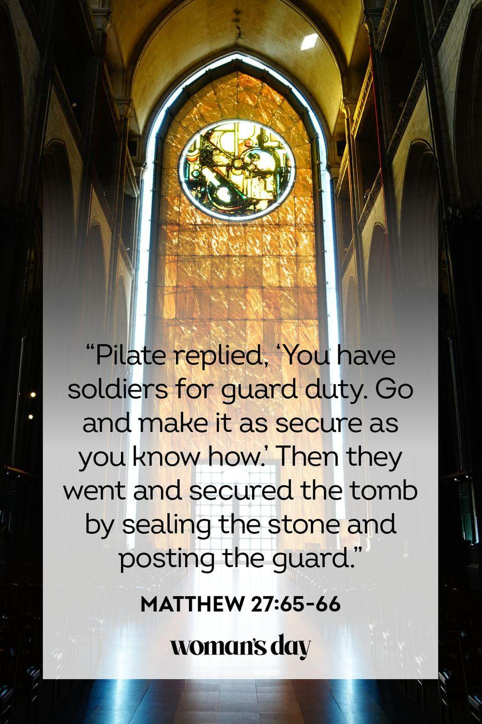 "<p>""Pilate replied, 'You have soldiers for guard duty. Go and make it as secure as you know how.' Then they went and secured the tomb by sealing the stone and posting the guard."" — Matthew 27:65-66</p>"