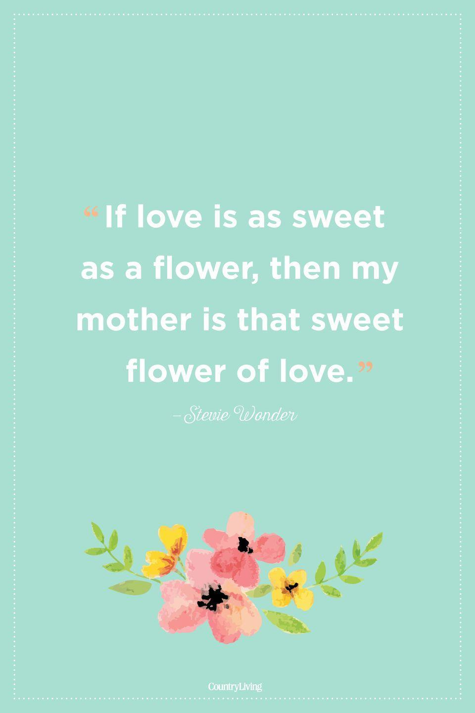 "<p>""If love is as sweet as a flower, then my mother is that sweet flower of love.""<br></p>"