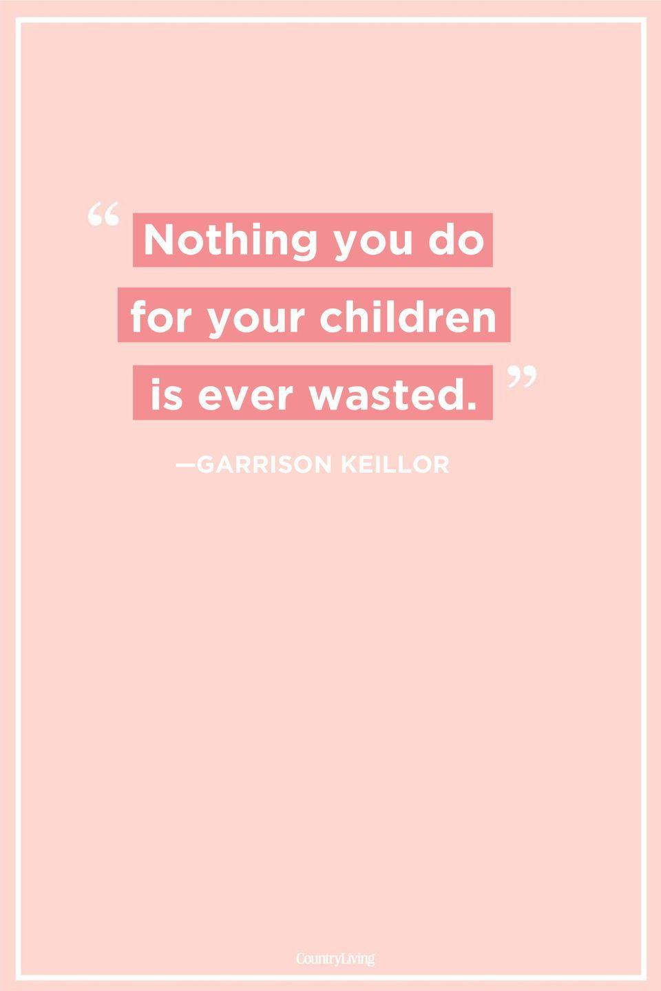 "<p>""Nothing you do for children is ever wasted.""</p>"