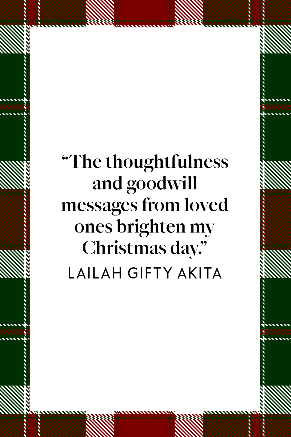 "<p>""The thoughtfulness and goodwill messages from loved ones brighten my Christmas day,"" Ghanaian author and founder of Smart Youth Volunteers Foundation, Lailah Gifty Akita wrote in her book<em> <a href=""https://www.amazon.com/Pearls-Wisdom-Lailah-Gifty-Akita/dp/1511707712?tag=syn-yahoo-20&ascsubtag=%5Bartid%7C10072.g.34536312%5Bsrc%7Cyahoo-us"" rel=""nofollow noopener"" target=""_blank"" data-ylk=""slk:Pearls of Wisdom: Great Mind"" class=""link rapid-noclick-resp"">Pearls of Wisdom: Great Mind</a></em>.</p>"