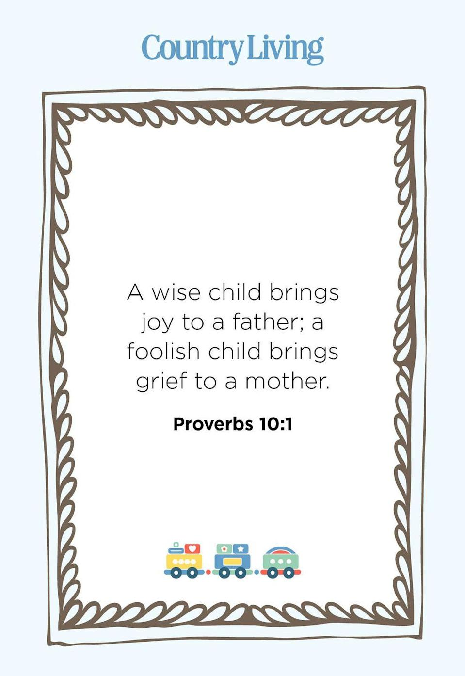 """<p>""""A wise child brings joy to a father; a foolish child brings grief to a mother.""""</p>"""