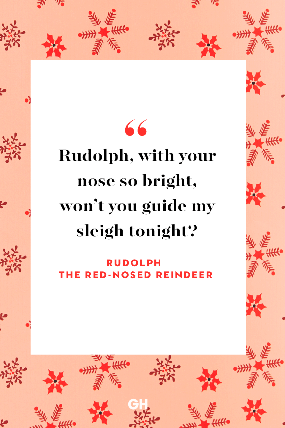 <p>Rudolph, with your nose so bright, won't you guide my sleigh tonight?</p>