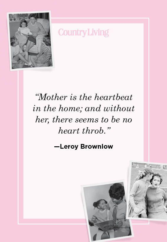 """<p>""""Mother is the heartbeat in the home; and without her, there seems to be no heart throb.""""</p>"""