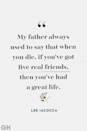 """<p>""""My father always used to say that when you die, if you've got five real friends, then you've had a great life.""""</p>"""