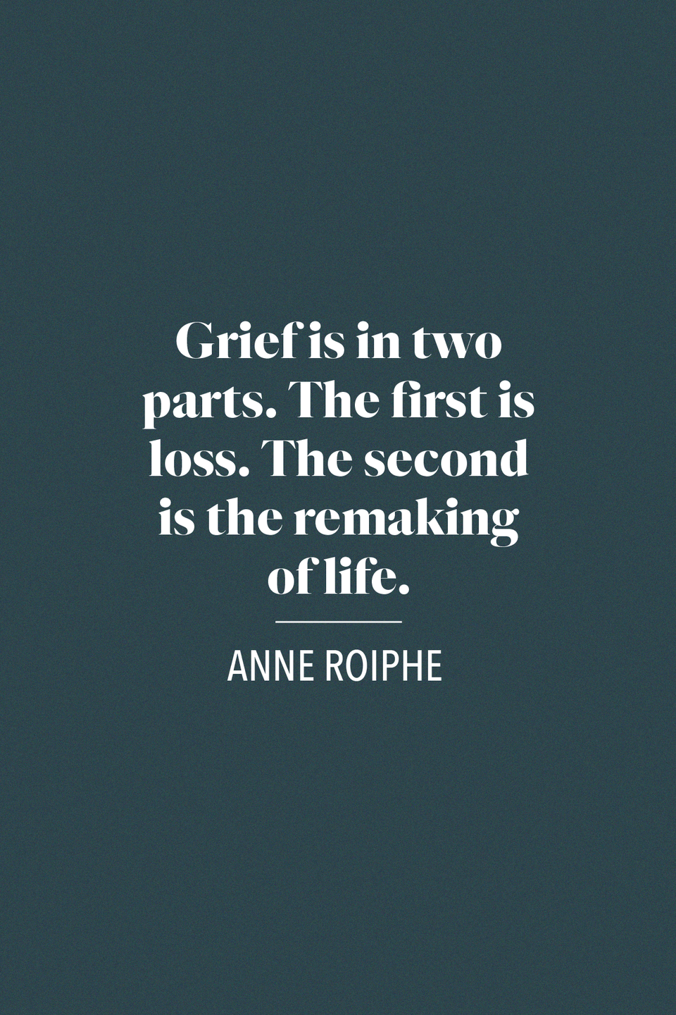 "<p>In her memoir about widowhood, <em><a href=""https://www.amazon.com/Epilogue-Memoir-Anne-Roiphe/dp/0061254622/ref=tmm_hrd_swatch_0?_encoding=UTF8&tag=syn-yahoo-20&ascsubtag=%5Bartid%7C10072.g.32909234%5Bsrc%7Cyahoo-us"" rel=""nofollow noopener"" target=""_blank"" data-ylk=""slk:Epilogue"" class=""link rapid-noclick-resp"">Epilogue</a>, </em>journalist Anne Roiphe wrote, ""Grief is in two parts. The first is loss. The second is the remaking of life,"" </p>"